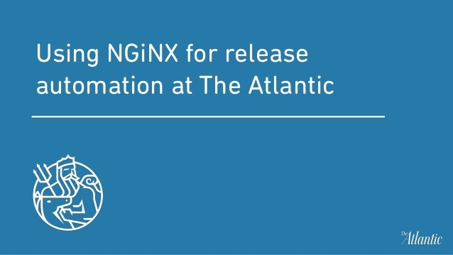Using NGiNX for release automation at The Atlantic
