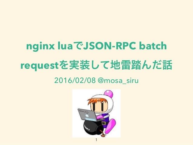 nginx luaでJSON-RPC batch requestを実装して地雷踏んだ話 2016/02/08 @mosa_siru 1