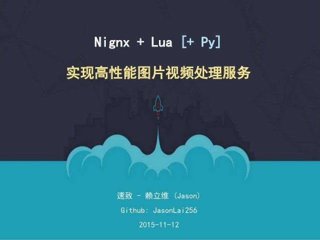 速致 - 赖立维 (Jason) Github: JasonLai256 2015-11-12 Nignx + Lua [+ Py] 实现高性能图片视频处理服务