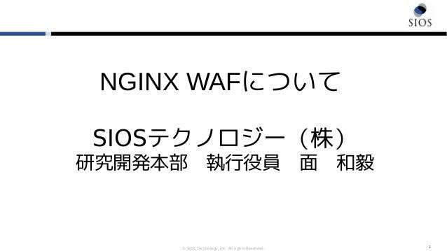 © SIOS Technology, Inc. All rights Reserved. 1 NGINX WAFについて SIOSテクノロジー(株) 研究開発本部 執行役員 面 和毅