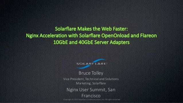 2015 | 1 Copyright © 2015 Solarflare Communications, Inc. All rights reserved Solarflare Makes the Web Faster: Nginx Accel...