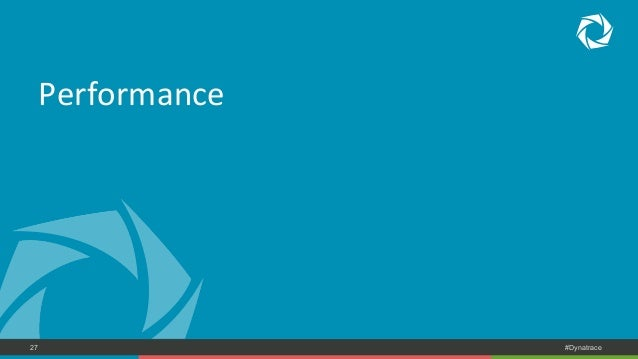 Performance  COMPANY CONFIDENTIAL 27 – DO NOT DISTRIBUTE #Dynatrace
