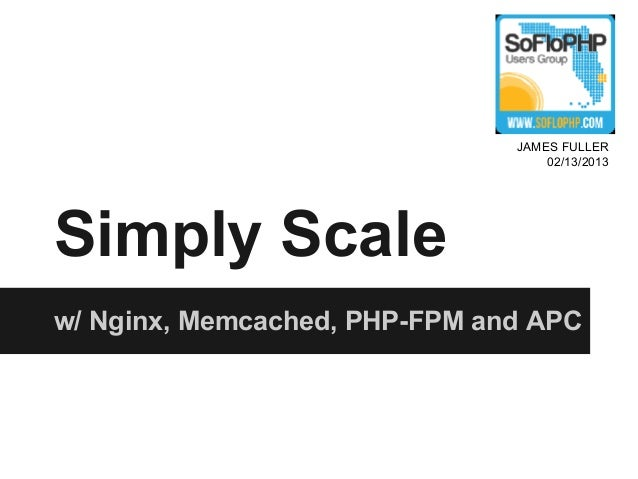 JAMES FULLER                                   02/13/2013Simply Scalew/ Nginx, Memcached, PHP-FPM and APC