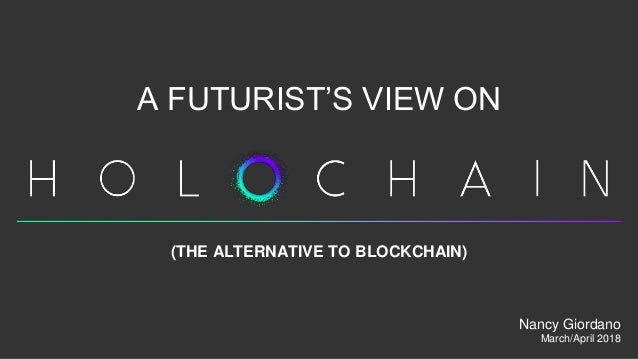 A FUTURIST'S VIEW ON (THE ALTERNATIVE TO BLOCKCHAIN) Nancy Giordano March/April 2018