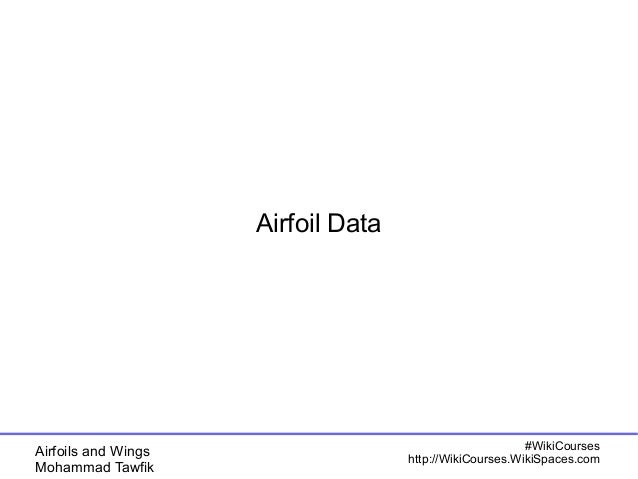 Airfoils and Wings  Mohammad Tawfik  #WikiCourses  http://WikiCourses.WikiSpaces.com  Airfoil Data