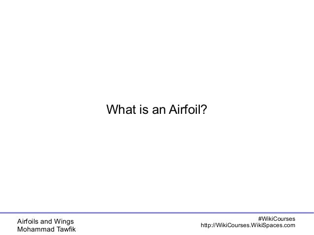 Airfoils and Wings  Mohammad Tawfik  #WikiCourses  What is an Airfoil?  http://WikiCourses.WikiSpaces.com