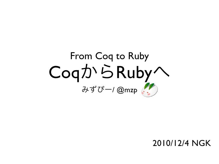 From Coq to RubyCoq        Ruby          / @mzp                     2010/12/4 NGK