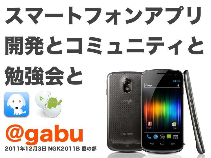 スマートフォンアプリ開発とコミュニティと勉強会と@gabu2011年12月3日 NGK2011B 昼の部