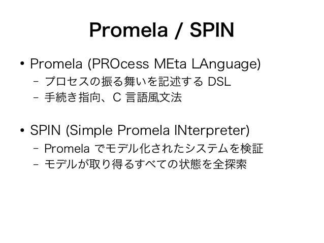 Promela / SPIN  ● Promela (PROcess MEta LAnguage)  – プロセスの振る舞いを記述する DSL  – 手続き指向、C 言語風文法  ● SPIN (Simple Promela INterpret...