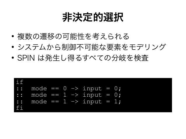 非決定的選択  ● 複数の遷移の可能性を考えられる  ● システムから制御不可能な要素をモデリング  ● SPIN は発生し得るすべての分岐を検査  if  :: mode == 0 -> input = 0;  :: mode == 1 ->...