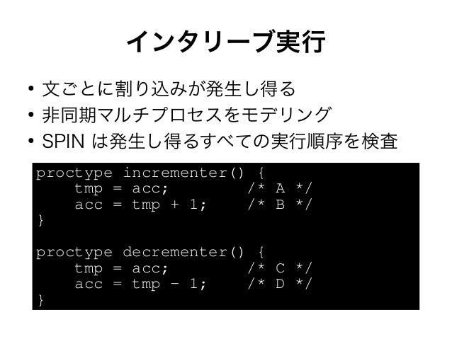 インタリーブ実行  ● 文ごとに割り込みが発生し得る  ● 非同期マルチプロセスをモデリング  ● SPIN は発生し得るすべての実行順序を検査  proctype incrementer() {  tmp = acc; /* A */  ac...