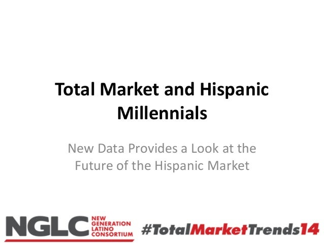 Total Market and Hispanic Millennials New Data Provides a Look at the Future of the Hispanic Market