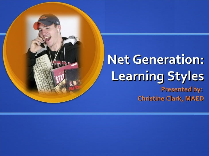Net Generation: Learning Styles Presented by:  Christine Clark, MAED