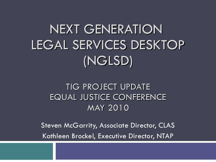 NEXT GENERATION  LEGAL SERVICES DESKTOP (NGLSD) TIG PROJECT UPDATE EQUAL JUSTICE CONFERENCE MAY 2010 Steven McGarrity, Ass...