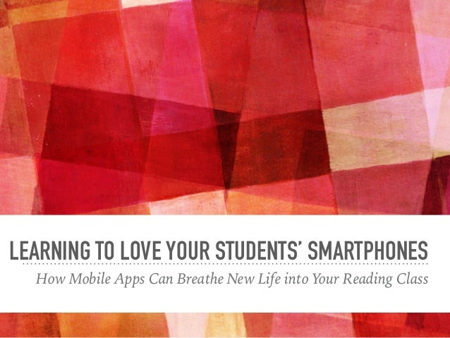 LEARNING TO LOVE YOUR STUDENTS' SMARTPHONES How Mobile Apps Can Breathe New Life into Your Reading Class