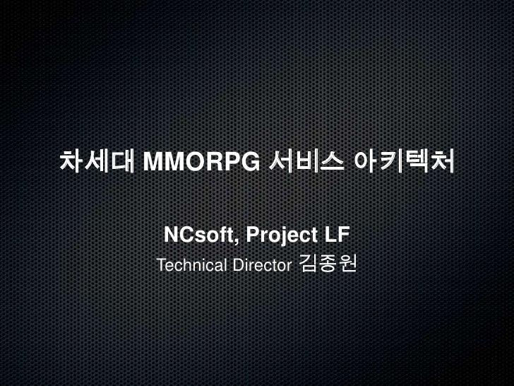 차세대 MMORPG 서비스 아키텍처<br />NCsoft, Project LF<br />Technical Director김종원<br />