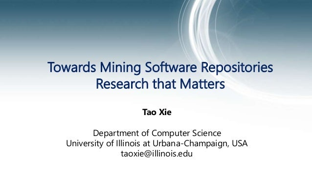 Towards Mining Software Repositories Research that Matters Tao Xie Department of Computer Science University of Illinois a...