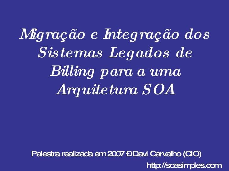 Migração e Integração dos Sistemas Legados de Billing para a uma Arquitetura SOA Palestra realizada em 2007 – Davi Carvalh...
