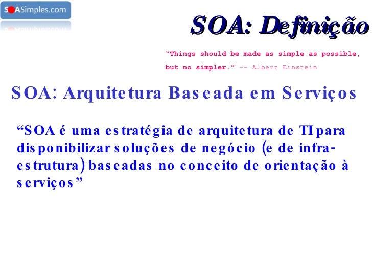 """ Things should be made as simple as possible, but no simpler.""  -- Albert Einstein   SOA: Arquitetura Baseada em Serviços..."