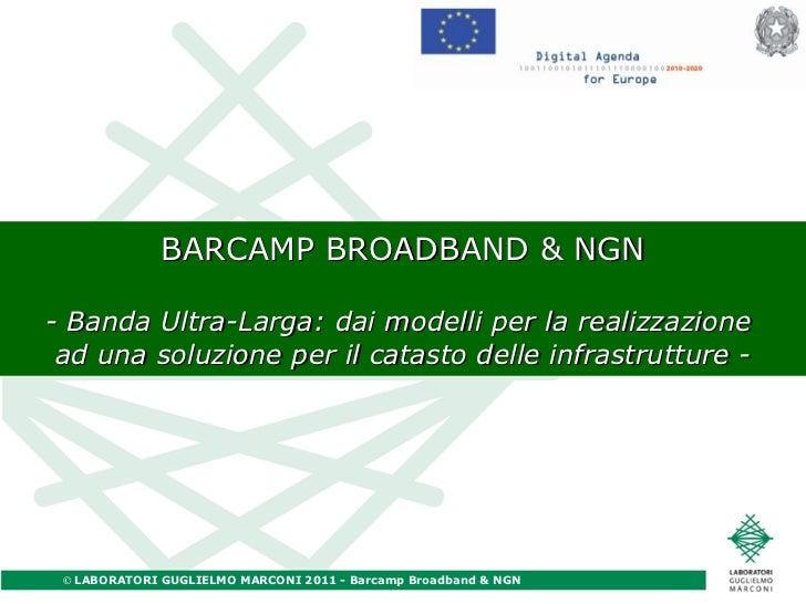 BARCAMP BROADBAND & NGN - Banda Ultra-Larga: dai modelli per la realizzazione  ad una soluzione per il catasto delle infra...