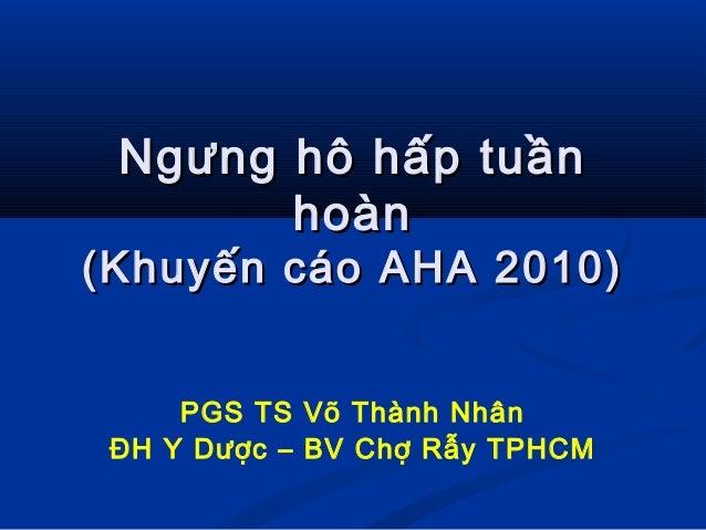 Ngưng hô hấp tuầnNgưng hô hấp tuần hoànhoàn (Khuyến cáo AHA 2010)(Khuyến cáo AHA 2010) PGS TS Võ Thành Nhân ĐH Y Dược – BV...