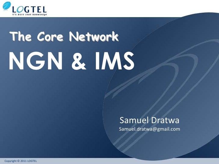 The Core Network  NGN & IMS                          Samuel Dratwa                          Samuel.dratwa@gmail.comCopyrig...