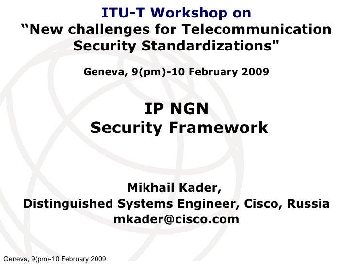 IP NGN  Security Framework Mikhail Kader,  Distinguished Systems Engineer, Cisco, Russia [email_address] ITU-T Workshop on...