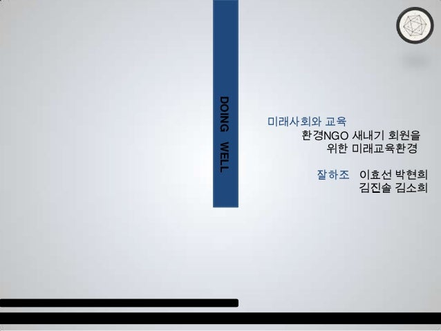 DOING WELL             미래사회와 교육                환경NGO 새내기 회원을                   위한 미래교육환경                  잘하조 이효선 박현희     ...