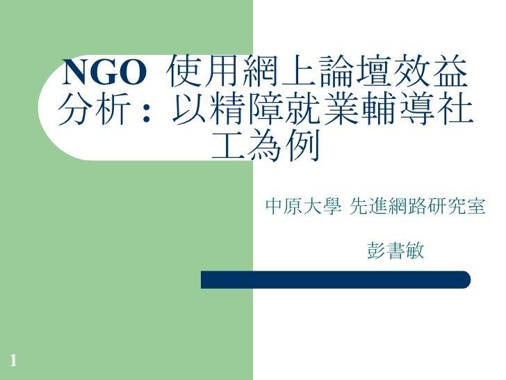 NGO  使用網上論壇效益分析 :  以精障就業輔導社工為例 中原大學 先進網路研究室  彭書敏