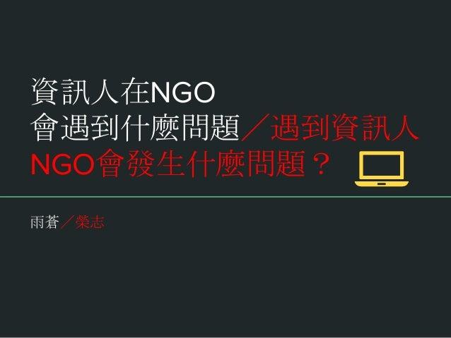 資訊人在NGO 會遇到什麼問題/遇到資訊人 NGO會發生什麼問題? 雨蒼/榮志