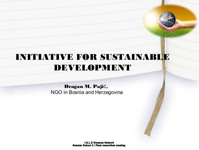 INITIATIVE FOR SUSTAINABLE DEVELOPMENT Dragan M. Paji ,ć NGO in Bosnia and Herzegovina I.S.L.E Erasmus Network Summer Scho...