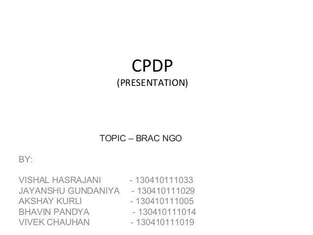 CPDP (PRESENTATION) TOPIC – BRAC NGO BY: VISHAL HASRAJANI - 130410111033 JAYANSHU GUNDANIYA - 130410111029 AKSHAY KURLI - ...