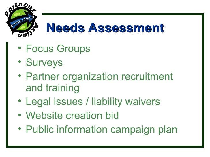 Needs Assessment <ul><li>Focus Groups </li></ul><ul><li>Surveys </li></ul><ul><li>Partner organization recruitment and tra...