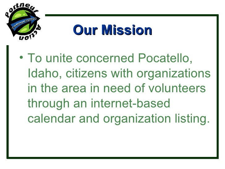 Our Mission <ul><li>To unite concerned Pocatello, Idaho, citizens with organizations in the area in need of volunteers thr...