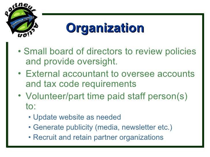 Organization <ul><li>•  Small board of directors to review policies and provide oversight. </li></ul><ul><li>External acco...
