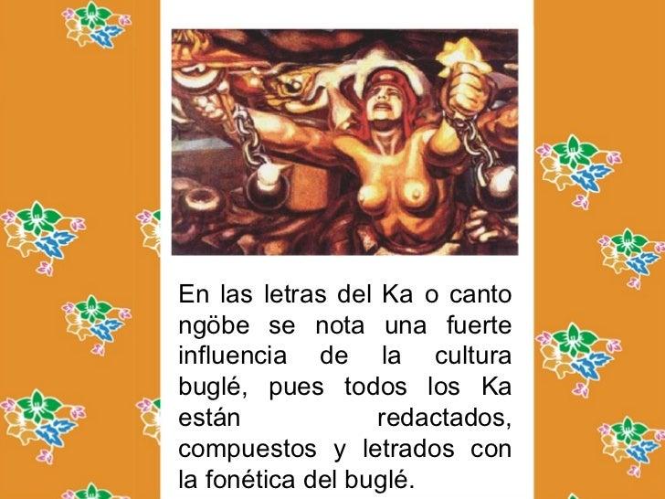 Comarca ngobe      bugleEn las letras del Ka o cantongöbe se nota una fuerteinfluencia de la culturabuglé, pues todos los ...