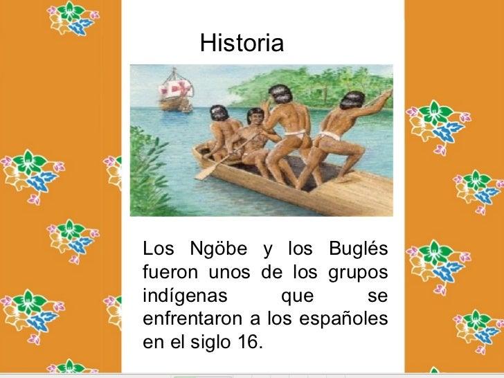 HistoriaLos Ngöbe y los Buglésfueron unos de los gruposindígenas       que      seenfrentaron a los españolesen el siglo 16.