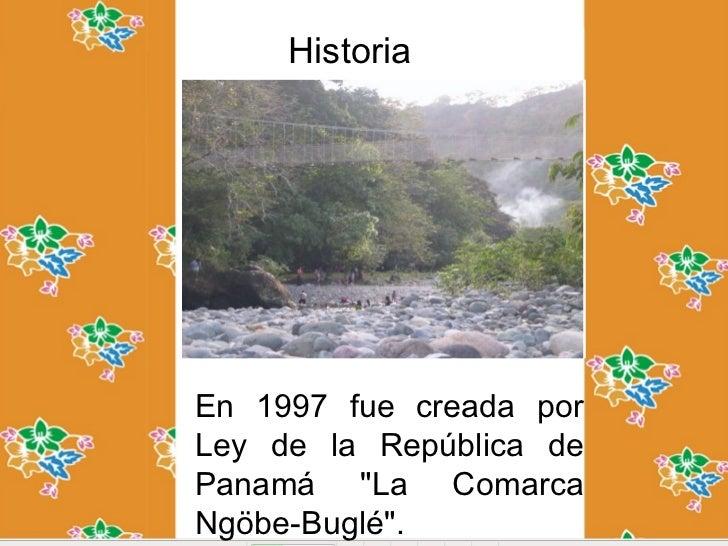 """HistoriaEn 1997 fue creada porLey de la República dePanamá """"La ComarcaNgöbe-Buglé""""."""