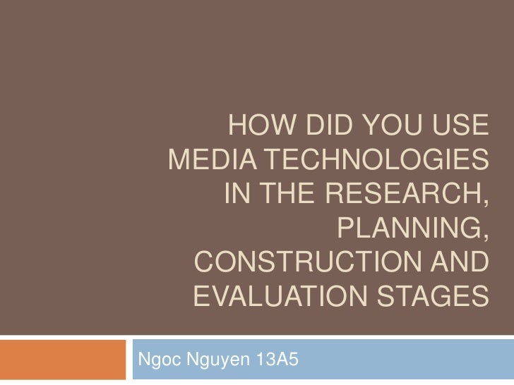 HOW DID YOU USE  MEDIA TECHNOLOGIES     IN THE RESEARCH,             PLANNING,   CONSTRUCTION AND   EVALUATION STAGESNgoc ...