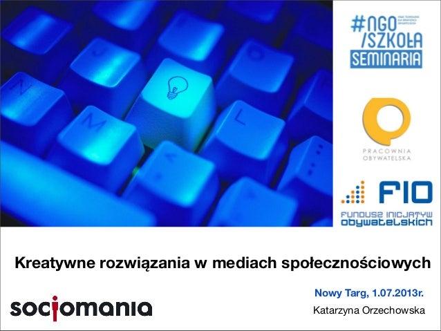 Nowy Targ, 1.07.2013r. Katarzyna Orzechowska Kreatywne rozwiązania w mediach społecznościowych