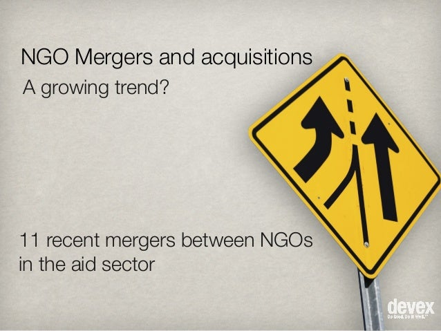NGO Mergers and acquisitions A growing trend? 11 recent mergers between NGOs in the aid sector