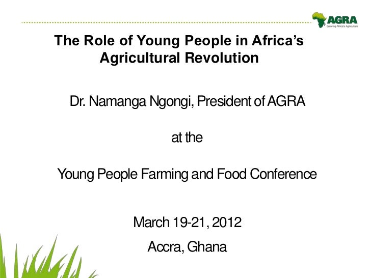 The Role of Young People in Africa's      Agricultural Revolution  Dr. Namanga Ngongi, President of AGRA                 a...