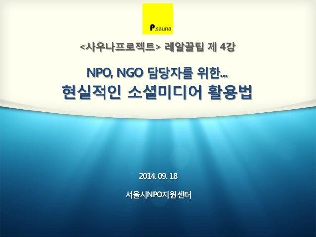 <사우나프로젝트> 레알꿀팁 제 4강  NPO, NGO 담당자를 위한...  현실적인 소셜미디어 활용법  2014. 09. 18  서울시NPO지원센터