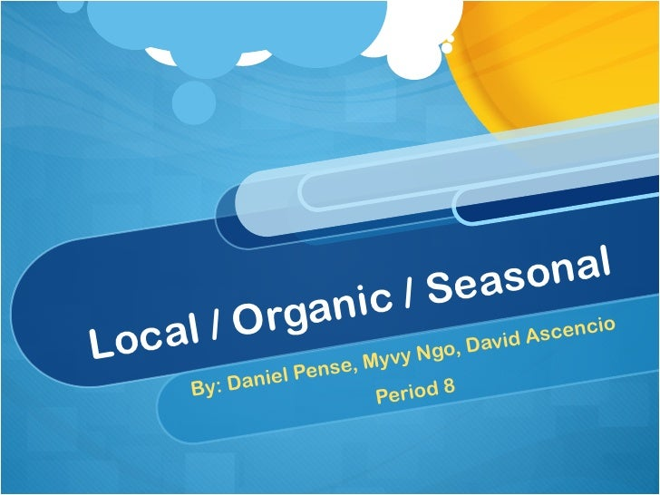 Local / Organic / Seasonal By: Daniel Pense, Myvy Ngo, David Ascencio Period 8