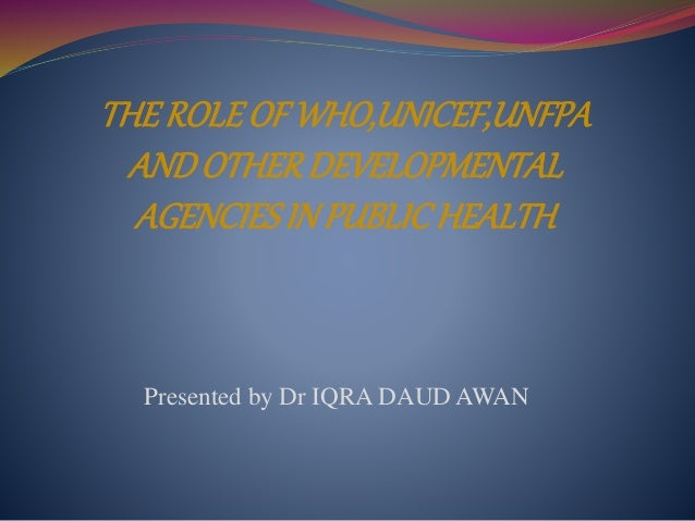 THE ROLE OF WHO,UNICEF,UNFPA  AND OTHER DEVELOPMENTAL  AGENCIES IN PUBLIC HEALTH  Presented by Dr IQRA DAUD AWAN