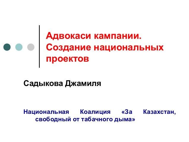 Адвокаси кампании.      Создание национальных      проектовСадыкова ДжамиляНациональная   Коалиция     «За   Казахстан,   ...