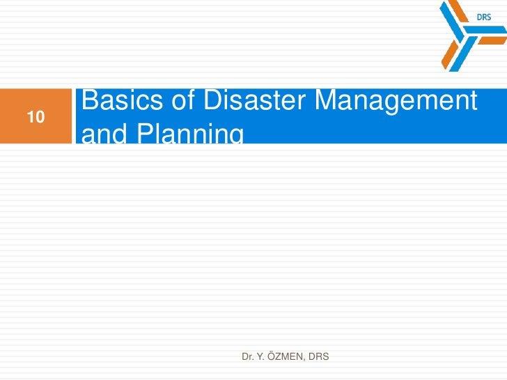 Basics of DisasterManagementandPlanning<br />10<br />Dr. Y. ÖZMEN, DRS<br />