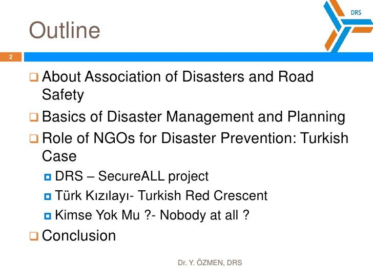 Outline<br />Dr. Y. ÖZMEN, DRS<br />2<br />AboutAssociation of DisastersandRoadSafety<br />Basics of DisasterManagementand...