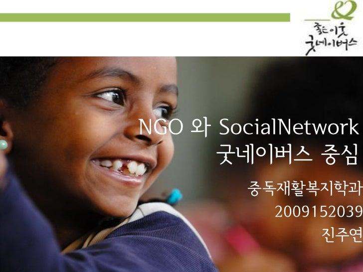 NGO 와 SocialNetwork      굿네이버스 중심         중독재활복지학과           2009152039                진주연