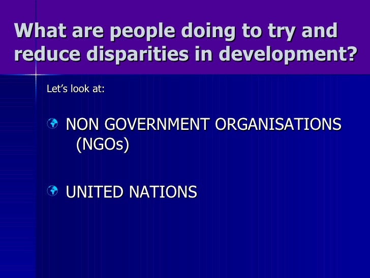 What are people doing to try and reduce disparities in development? <ul><li>Let's look at: </li></ul><ul><li>NON GOVERNMEN...